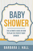 Baby Shower: The Ultimate Guide on How to Plan the Perfect Baby Shower, Barbara J. Hall