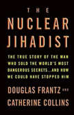 The Nuclear Jihadist The True Story of the Man Who Sold the World's Most Dangerous Secrets...And How We Could Have Stopped Him, Douglas Frantz