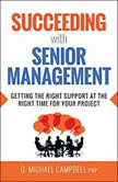 Succeeding with Senior Management Getting the Right Support at the Right Time for Your Project, G. Michael Campbell, PMP