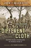 Soldiers of a Different Cloth Notre Dame Chaplains in World War II, John F. Wukovits