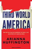 Third World America How Our Politicians Are Abandoning the Middle Class and Betraying the American Dream, Arianna Huffington