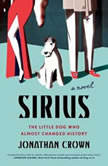 Sirius A Novel About the Little Dog Who Almost Changed History, Jonathan Crown
