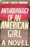 Anthropology of an American Girl, Hilary Thayer Hamann