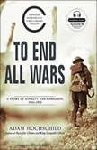 To End All Wars A Story of Loyalty and Rebellion, 1914-1918, Adam Hochschild