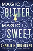 Magic Bitter, Magic Sweet, Charlie N. Holmberg