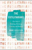 The Futilitarians Our Year of Thinking, Drinking, Grieving, and Reading, Anne Gisleson