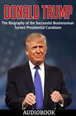 Donald Trump The Biography of the Successful Businessman Turned Presidential Candidate