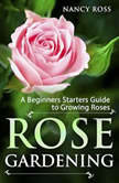 Rose Gardening: A Beginners Starters Guide to Growing Roses, Nancy Ross