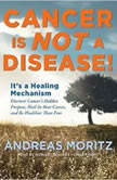 Cancer Is Not a Disease! Its a Healing Mechanism; Discover Cancers Hidden Purpose, Heal Its Root Causes, and Be Healthier Than Ever, Andreas Moritz