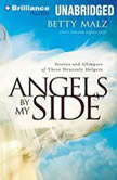 Angels by My Side Stories and Glimpses of These Heavenly Helpers, Betty Malz