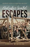 Australia's Greatest Escapes Gripping tales of wartime bravery, Colin Burgess