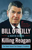 Killing Reagan The Violent Assault That Changed a Presidency, Bill O'Reilly