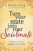 Turn Your Mate into Your Soulmate A Practical Guide to Happily Ever After, Arielle Ford
