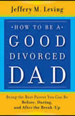 How to be a Good Divorced Dad Being the Best Parent You Can Be Before, During and After the Break-Up, Jeffery M. Leving