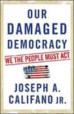 Our Damaged Democracy We the People Must Act, Joseph A. Califano