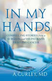 In My Hands Compelling Stories from a Surgeon and His Patients Fighting Cancer, Steven A. Curley
