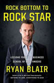 Rock Bottom to Rock Star Lessons from the Business School of Hard Knocks, Ryan Blair