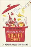 Mastering the Art of Soviet Cooking A Memoir of Food and Longing, Anya Von Bremzen