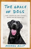 The Grace of Dogs A Boy, a Black Lab, and a Father's Search for the Canine Soul, Andrew Root