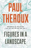 Figures in a Landscape People and Places; Essays: 2001-2016, Paul Theroux