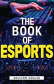 The Book of Esports The Definitive Guide to Competitive Video Games, William  Collis