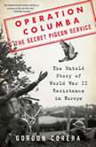 Operation Columba--The Secret Pigeon Service The Untold Story of World War II Resistance in Europe, Gordon Corera
