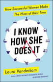 I Know How She Does It How Successful Women Make the Most of Their Time, Laura Vanderkam