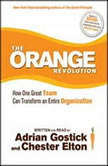 The Orange Revolution How One Great Team Can Transform an Entire Organization, Chester Elton