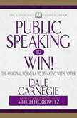 Public Speaking to Win The Original Formula To Speaking With Power (Abridged), Dale Carnegie