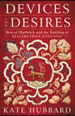 Devices and Desires Bess of Hardwick and the Building of Elizabethan England, Kate Hubbard