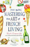 (Not Quite) Mastering the Art of French Living, Mark Greenside