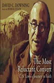 The Most Reluctant Convert C. S. Lewiss Journey to Faith, David C. Downing