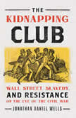 The Kidnapping Club Wall Street, Slavery, and Resistance on the Eve of the Civil War, Jonathan Daniel Wells