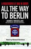 All the Way to Berlin A Paratrooper at War in Europe, James Megellas