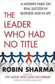The Leader Who Had No Title A Modern Fable on Real Success in Business and in Life, Robin Sharma
