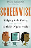 Screenwise Helping Kids Thrive (and Survive) in Their Digital World, Devorah Heitner PhD