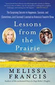 Lessons from the Prairie The Surprising Secrets to Happiness, Success, and (Sometimes Just) Survival I Learned on America's Favorite Show, Melissa Francis