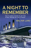 A Night to Remember The Classic Account of the Final Hours of the Titanic, Walter Lord