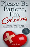Please Be Patient Im Grieving How to Care for and Support the Grieving Heart