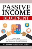 Passive Income Blueprint: Smart Ideas To Create Financial Independence and Become an Online Millionaire, My Ebook Publishing House