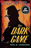 The Dark Game True Spy Stories from Invisible Ink to CIA Moles, Paul B. Janeczko