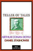 Teller of Tales: The Life of Arthur Conan Doyle, Daniel Stashower