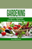 Gardening: Organic Vegetable Gardening Made Easy, Ace McCloud