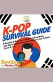 K-Pop Survival Guide A Rookie K-Pop Fan's Guide to Learning and Enjoying Korean Pop Music to the Fullest From A to Z, HowExpert