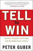 Tell to Win Connect, Persuade, and Triumph with the Hidden Power of Story, Peter Guber