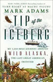 Tip of the Iceberg My 3,000-Mile Journey Around Wild Alaska, the Last Great American Frontier, Mark Adams