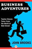 Business Adventures Twelve Classic Tales from the World of Wall Street, John Brooks