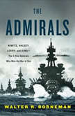 The Admirals Nimitz, Halsey, Leahy, and King--The Five-Star Admirals Who Won the War at Sea, Walter R. Borneman