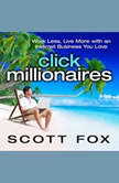 Click Millionaires Work Less, Live More with an Internet Business You Love, Scott Fox