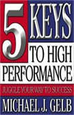 Five Keys to High Performance: Juggle Your Way to Success, Michael J. Gelb